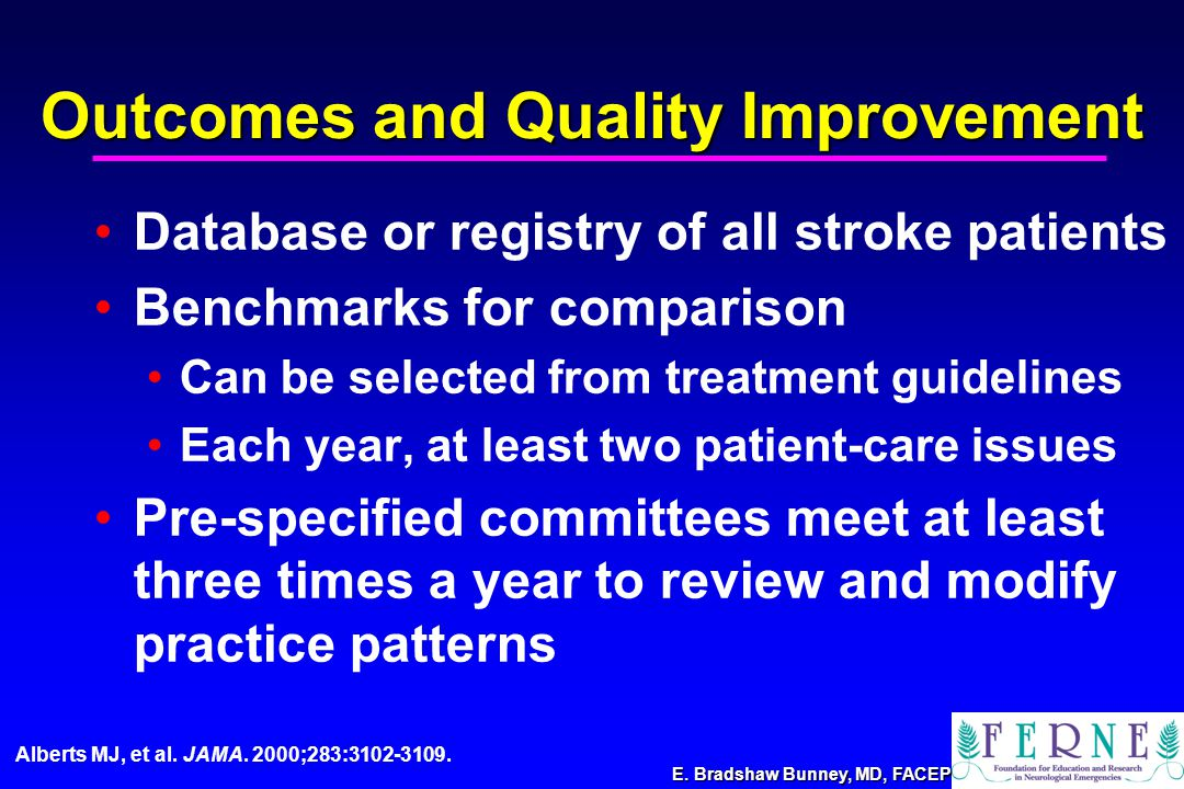 E. Bradshaw Bunney, MD, FACEP Outcomes and Quality Improvement Database or registry of all stroke patients Benchmarks for comparison Can be selected f