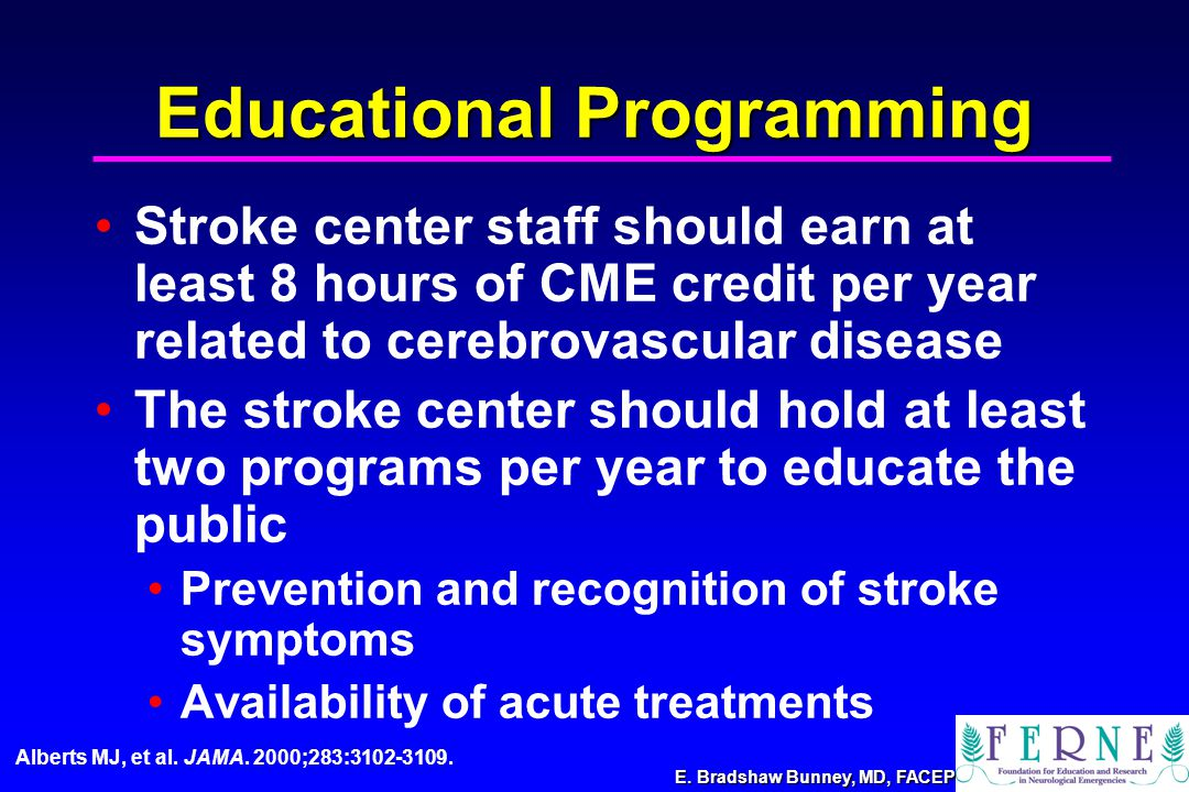 E. Bradshaw Bunney, MD, FACEP Educational Programming Stroke center staff should earn at least 8 hours of CME credit per year related to cerebrovascul