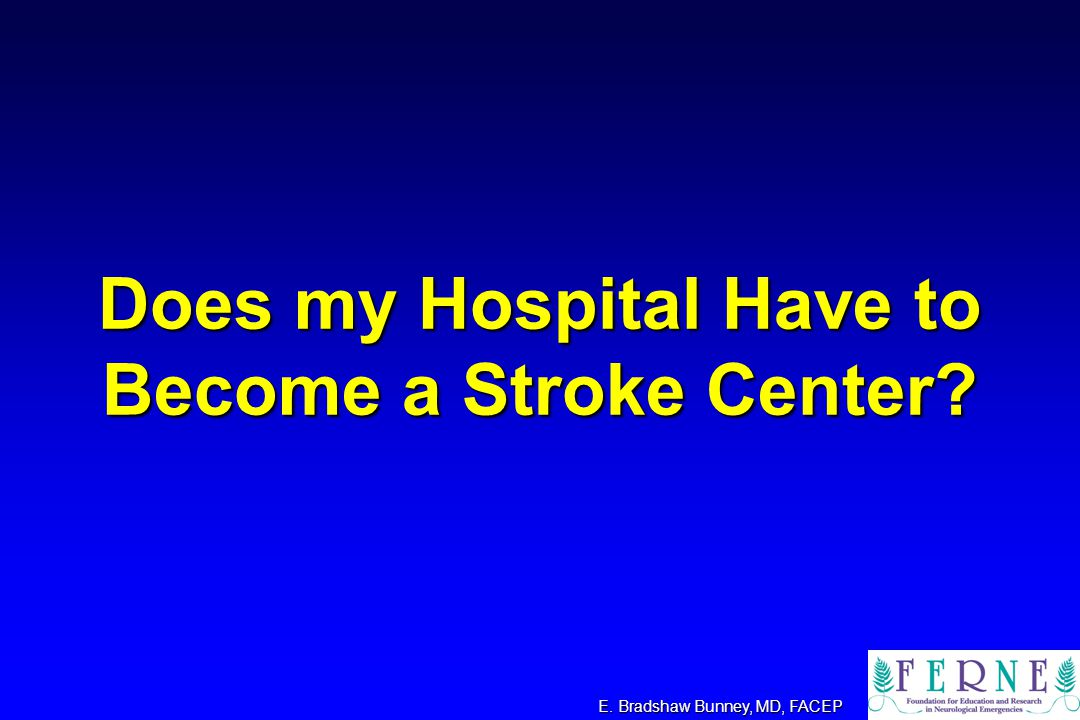 Does my Hospital Have to Become a Stroke Center? E. Bradshaw Bunney, MD, FACEP
