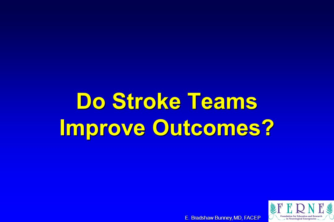 Do Stroke Teams Improve Outcomes? E. Bradshaw Bunney, MD, FACEP