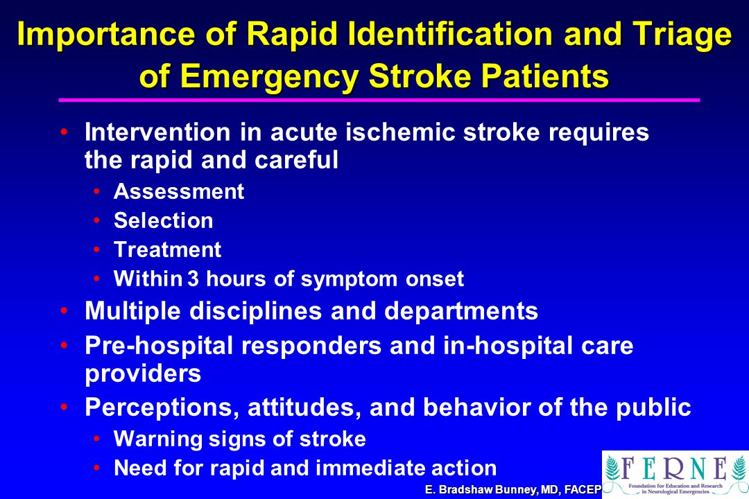 Importance of Rapid Identification and Triage Intervention in acute ischemic stroke requires the rapid and careful Assessment Selection Treatment Within 3 hours of symptom onset Multiple disciplines and departments Pre-hospital responders and in-hospital care providers Perceptions, attitudes, and behavior of the public Warning signs of stroke Need for rapid and immediate action of Emergency Stroke Patients