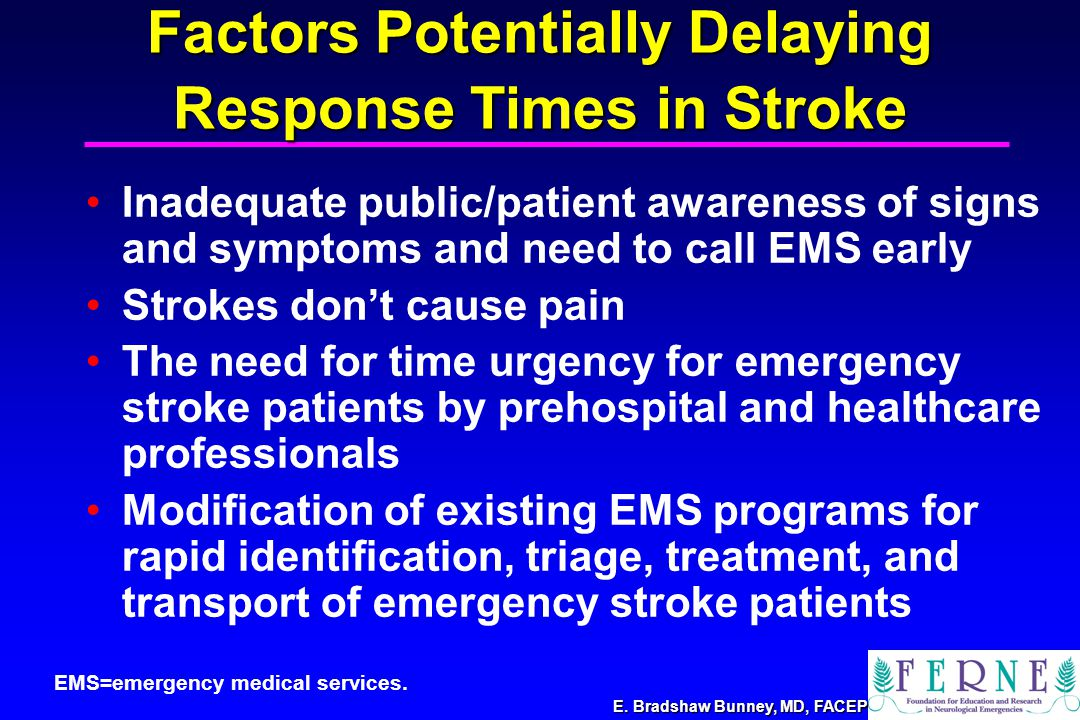 E. Bradshaw Bunney, MD, FACEP Factors Potentially Delaying Response Times in Stroke Inadequate public/patient awareness of signs and symptoms and need