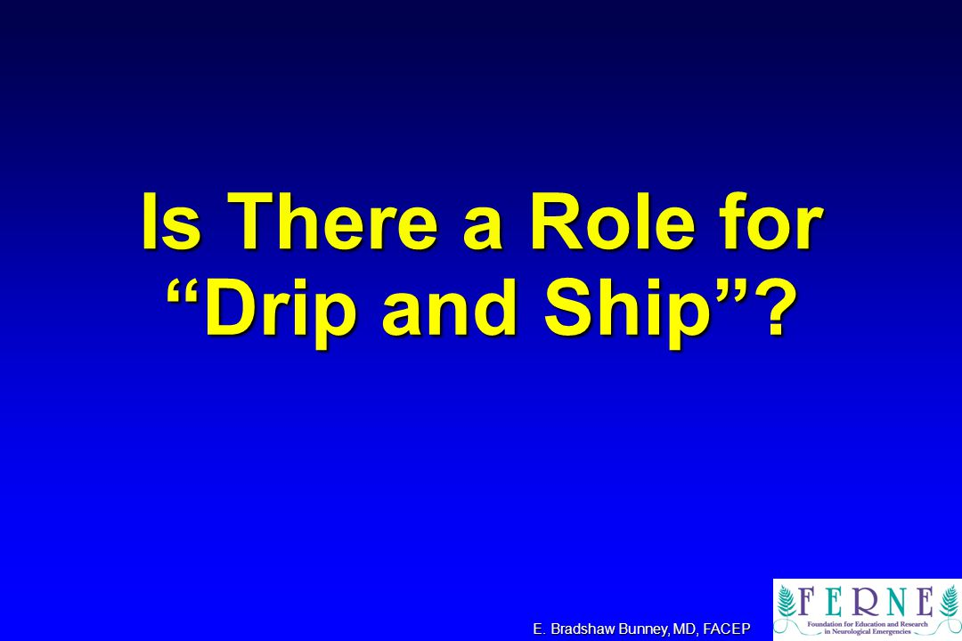 Drip and Ship ? E. Bradshaw Bunney, MD, FACEP Is There a Role for