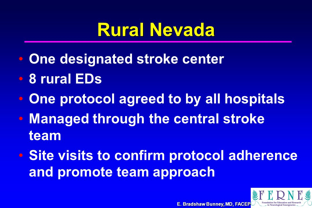 Rural Nevada One designated stroke center 8 rural EDs One protocol agreed to by all hospitals Managed through the central stroke team Site visits to confirm protocol adherence and promote team approach