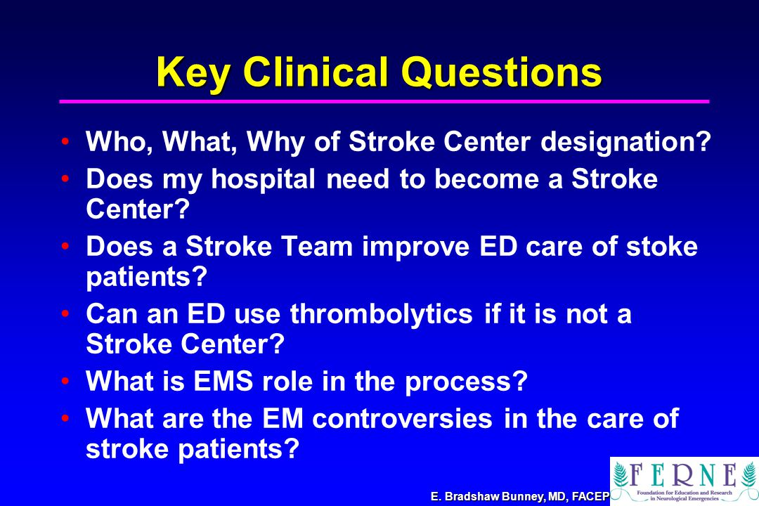 E. Bradshaw Bunney, MD, FACEP Key Clinical Questions Who, What, Why of Stroke Center designation.