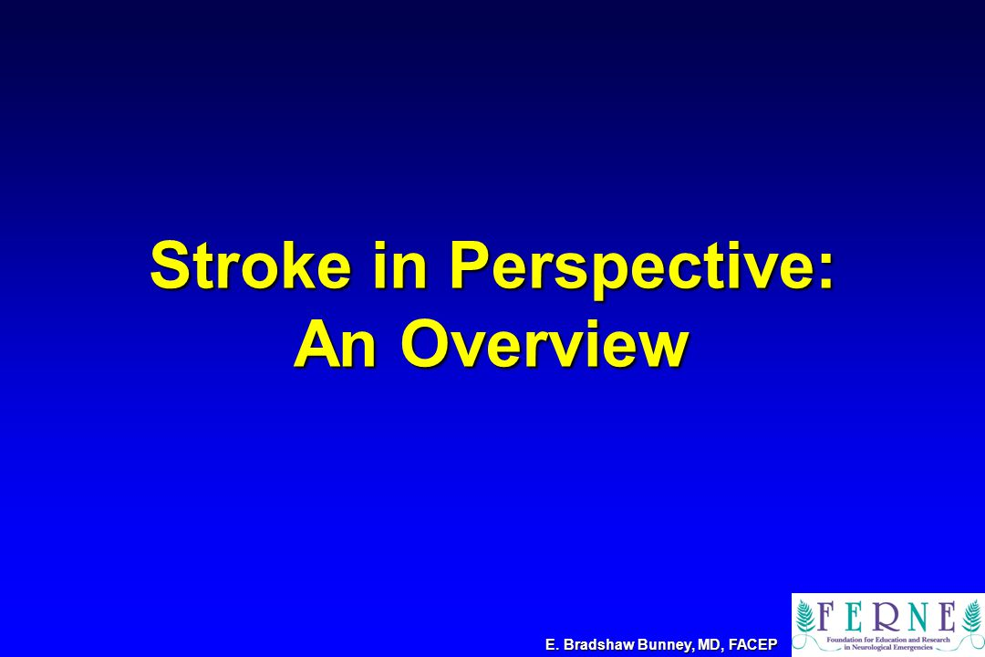 Stroke in Perspective: An Overview E. Bradshaw Bunney, MD, FACEP