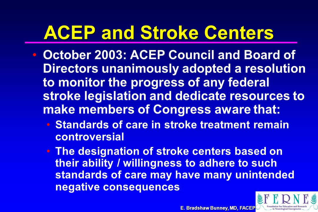 E. Bradshaw Bunney, MD, FACEP ACEP and Stroke Centers October 2003: ACEP Council and Board of Directors unanimously adopted a resolution to monitor th
