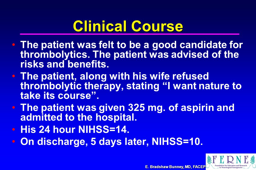 E. Bradshaw Bunney, MD, FACEP Clinical Course The patient was felt to be a good candidate for thrombolytics. The patient was advised of the risks and