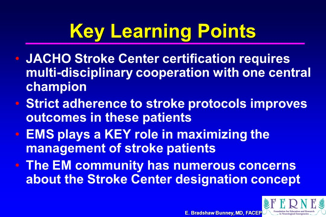 E. Bradshaw Bunney, MD, FACEP Key Learning Points JACHO Stroke Center certification requires multi-disciplinary cooperation with one central champion