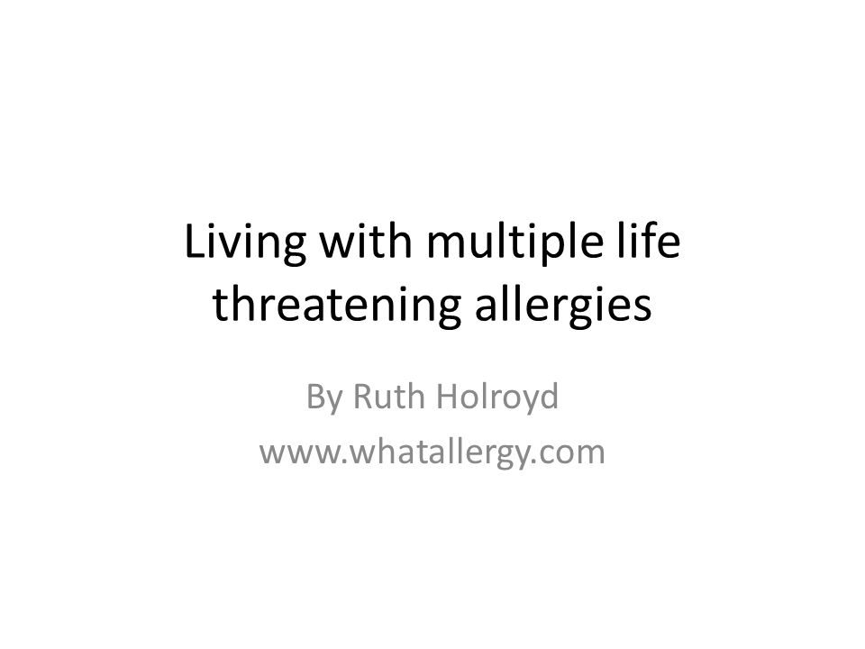 Living with multiple life threatening allergies By Ruth Holroyd www.whatallergy.com