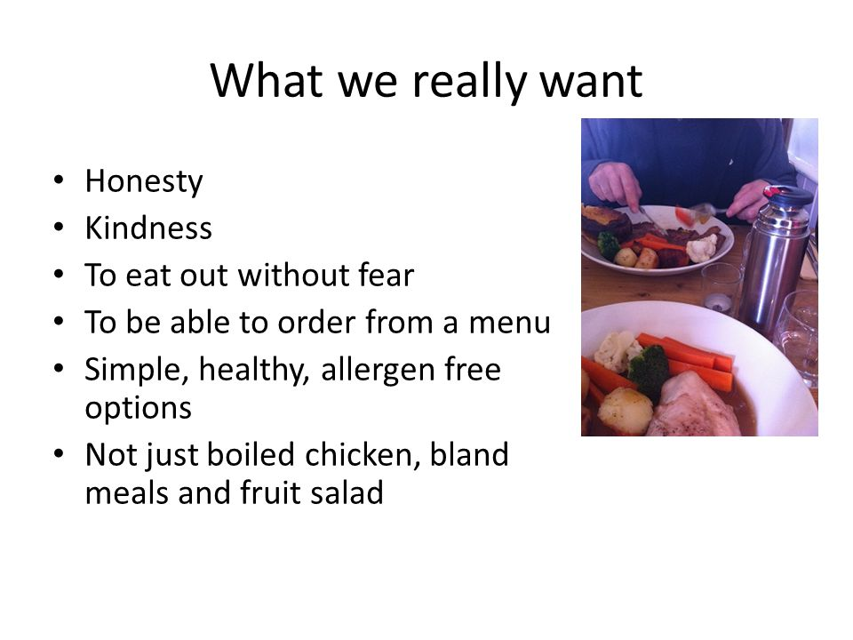 What we really want Honesty Kindness To eat out without fear To be able to order from a menu Simple, healthy, allergen free options Not just boiled chicken, bland meals and fruit salad