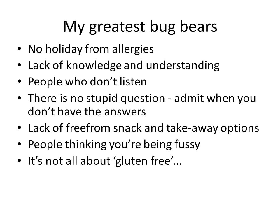My greatest bug bears No holiday from allergies Lack of knowledge and understanding People who don't listen There is no stupid question - admit when you don't have the answers Lack of freefrom snack and take-away options People thinking you're being fussy It's not all about 'gluten free'...