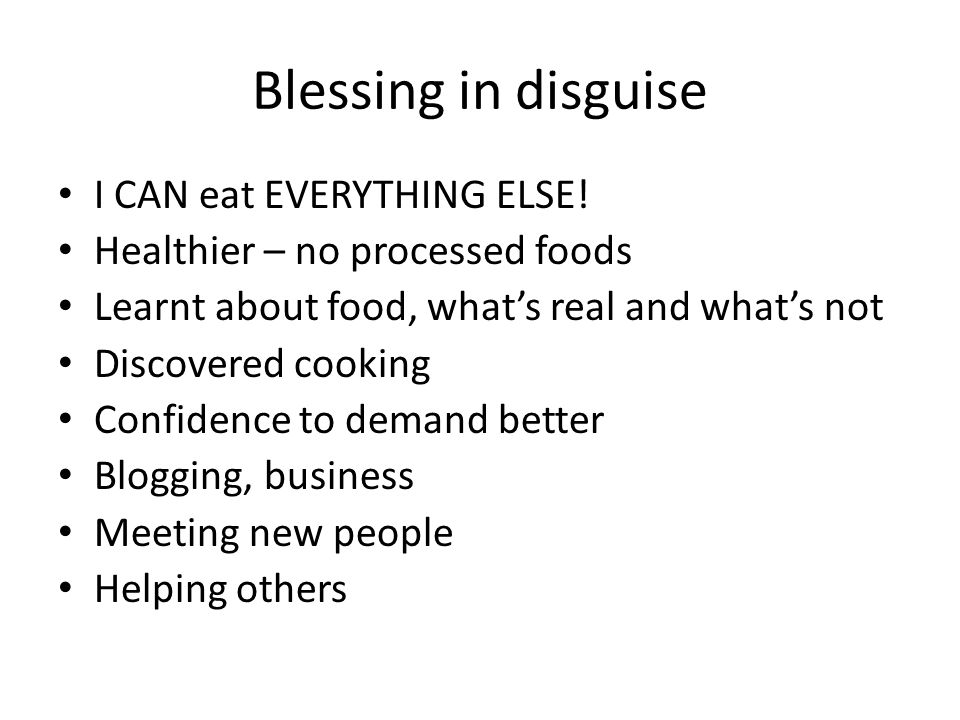 Blessing in disguise I CAN eat EVERYTHING ELSE! Healthier – no processed foods Learnt about food, what's real and what's not Discovered cooking Confid