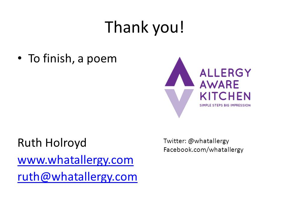 Thank you! To finish, a poem Ruth Holroyd www.whatallergy.com ruth@whatallergy.com Twitter: @whatallergy Facebook.com/whatallergy