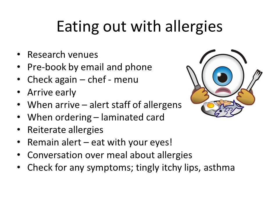 Eating out with allergies Research venues Pre-book by email and phone Check again – chef - menu Arrive early When arrive – alert staff of allergens When ordering – laminated card Reiterate allergies Remain alert – eat with your eyes.