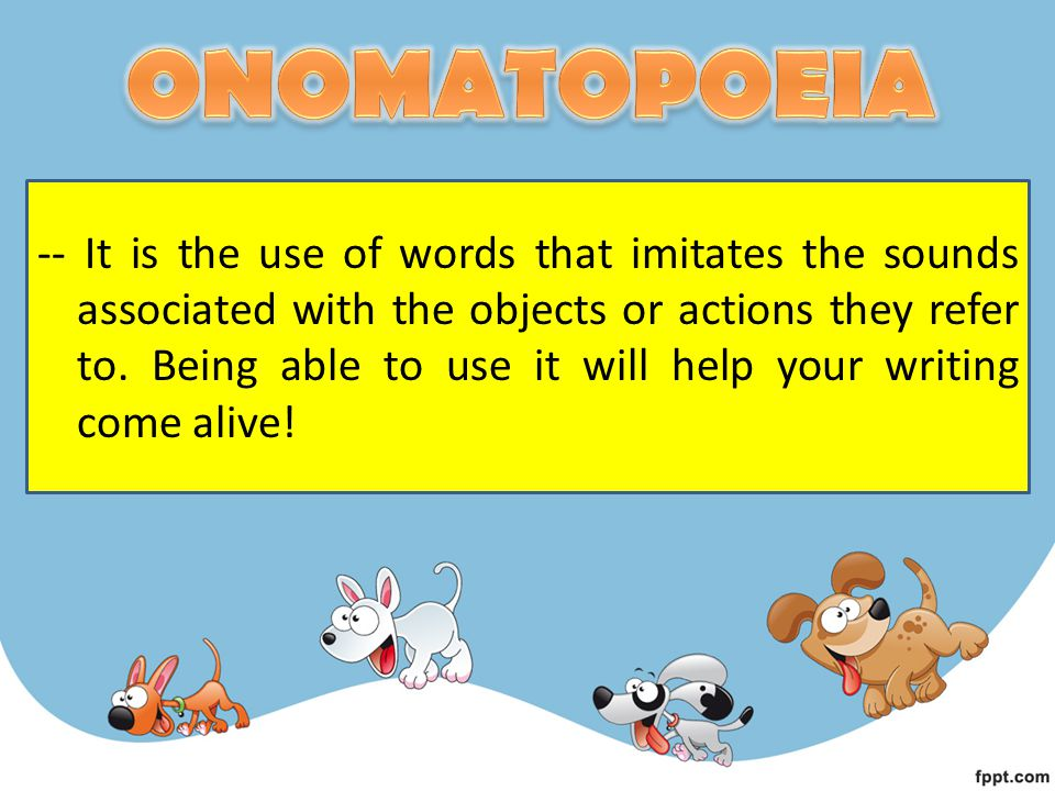 -- It is the use of words that imitates the sounds associated with the objects or actions they refer to. Being able to use it will help your writing c