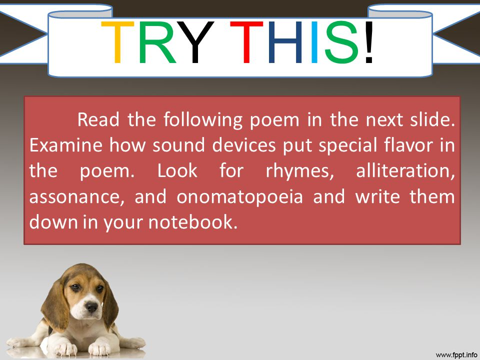 TRY THIS! Read the following poem in the next slide. Examine how sound devices put special flavor in the poem. Look for rhymes, alliteration, assonanc