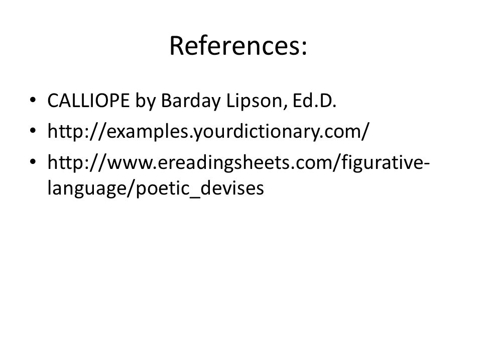 References: CALLIOPE by Barday Lipson, Ed.D. http://examples.yourdictionary.com/ http://www.ereadingsheets.com/figurative- language/poetic_devises