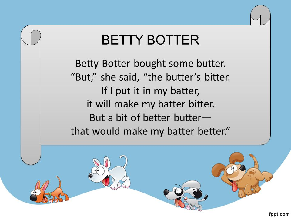 BETTY BOTTER So she bought a bit of butter, better than her bitter butter.