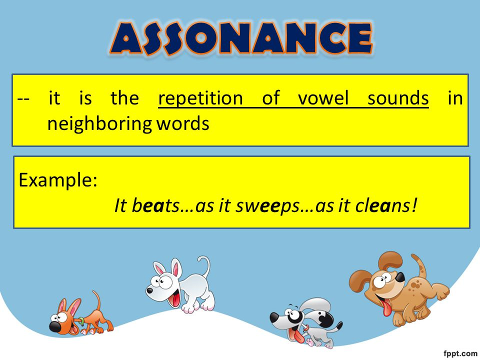 -- it is the repetition of vowel sounds in neighboring words Example: It beats…as it sweeps…as it cleans!