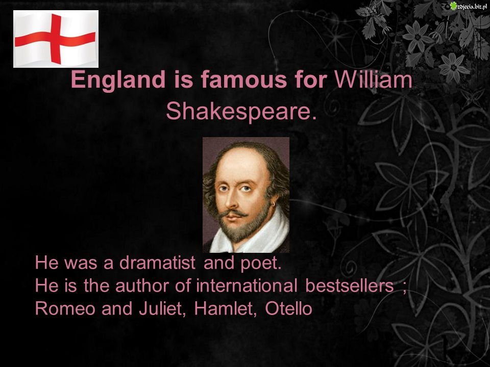 England is famous for William Shakespeare. He was a dramatist and poet.