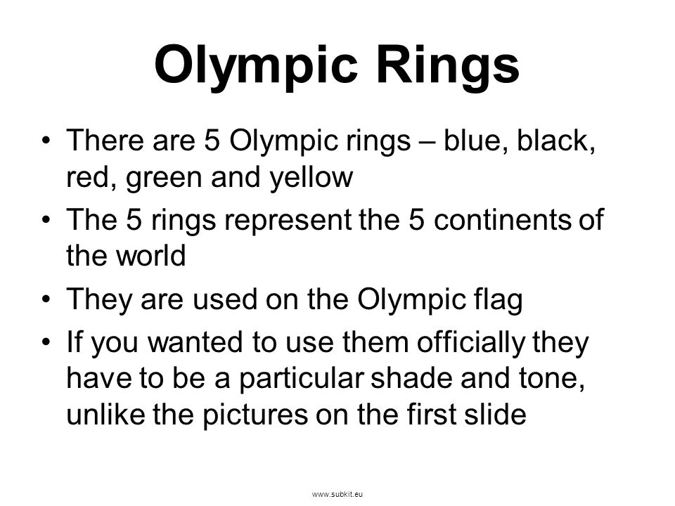 www.subkit.eu Olympic Rings There are 5 Olympic rings – blue, black, red, green and yellow The 5 rings represent the 5 continents of the world They are used on the Olympic flag If you wanted to use them officially they have to be a particular shade and tone, unlike the pictures on the first slide