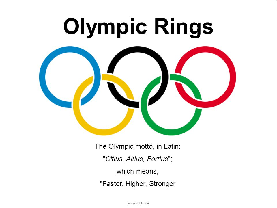 www.subkit.eu Olympic Rings The Olympic motto, in Latin: Citius, Altius, Fortius ; which means, Faster, Higher, Stronger
