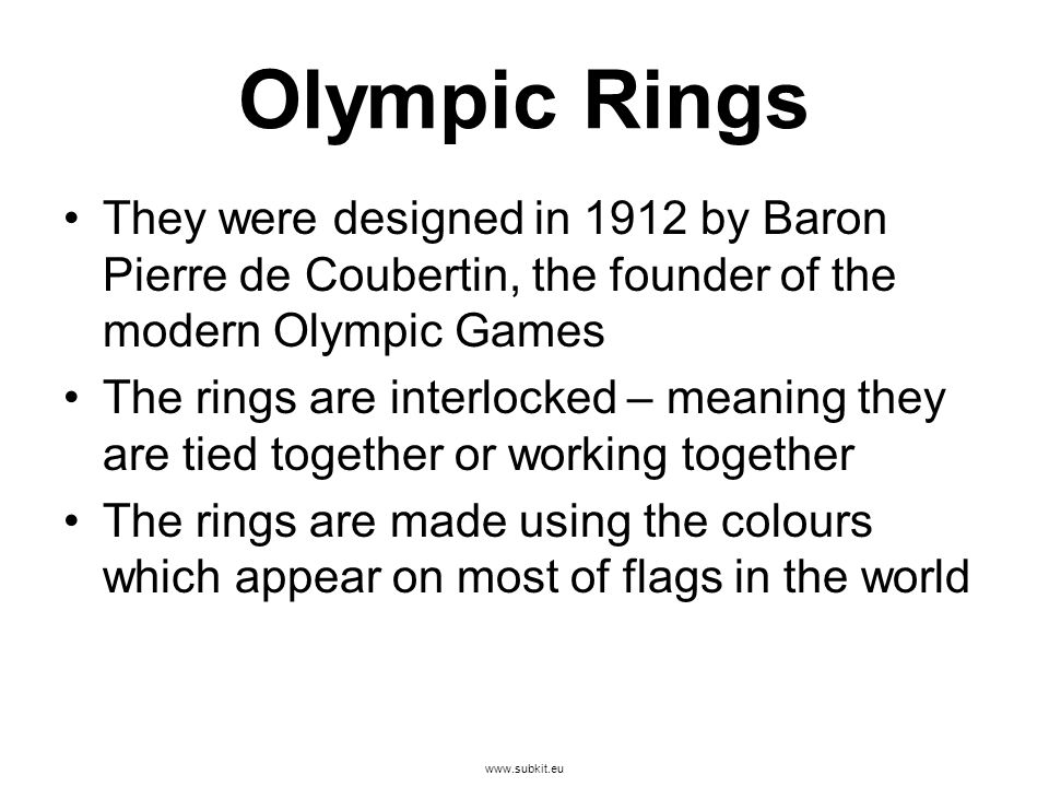 www.subkit.eu Olympic Rings They were designed in 1912 by Baron Pierre de Coubertin, the founder of the modern Olympic Games The rings are interlocked – meaning they are tied together or working together The rings are made using the colours which appear on most of flags in the world