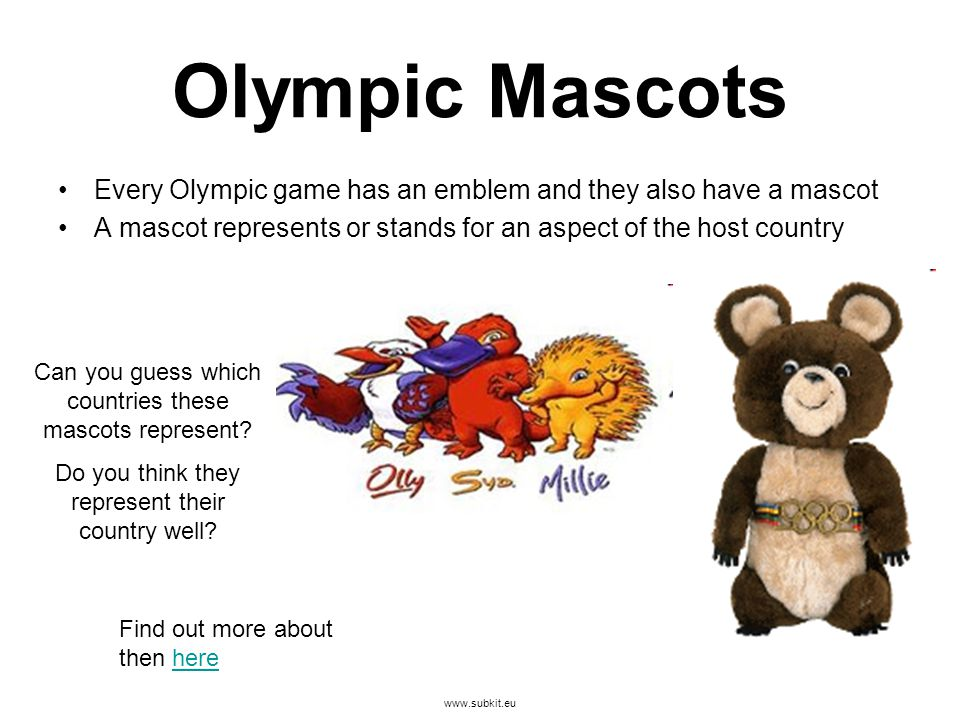 www.subkit.eu Olympic Mascots Every Olympic game has an emblem and they also have a mascot A mascot represents or stands for an aspect of the host country Can you guess which countries these mascots represent.