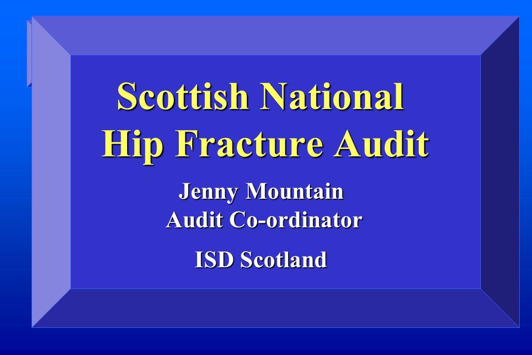 Scottish National Hip Fracture Audit Jenny Mountain Audit Co-ordinator ISD Scotland