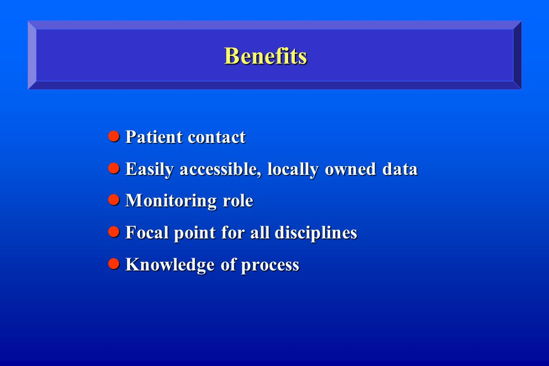 Benefits Patient contact Patient contact Easily accessible, locally owned data Easily accessible, locally owned data Monitoring role Monitoring role Focal point for all disciplines Focal point for all disciplines Knowledge of process Knowledge of process