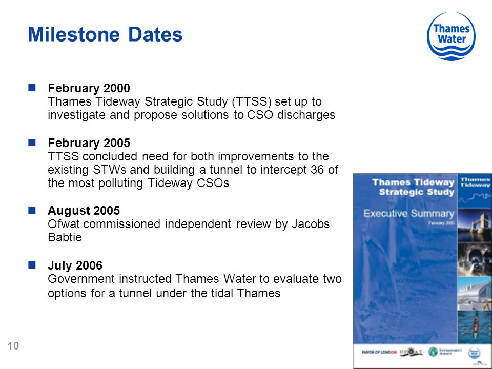 10 Milestone Dates February 2000 Thames Tideway Strategic Study (TTSS) set up to investigate and propose solutions to CSO discharges February 2005 TTSS concluded need for both improvements to the existing STWs and building a tunnel to intercept 36 of the most polluting Tideway CSOs August 2005 Ofwat commissioned independent review by Jacobs Babtie July 2006 Government instructed Thames Water to evaluate two options for a tunnel under the tidal Thames