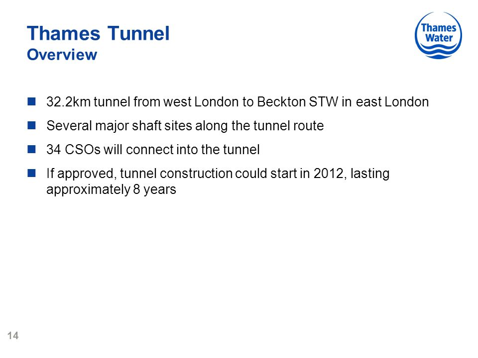 14 Thames Tunnel Overview 32.2km tunnel from west London to Beckton STW in east London Several major shaft sites along the tunnel route 34 CSOs will connect into the tunnel If approved, tunnel construction could start in 2012, lasting approximately 8 years
