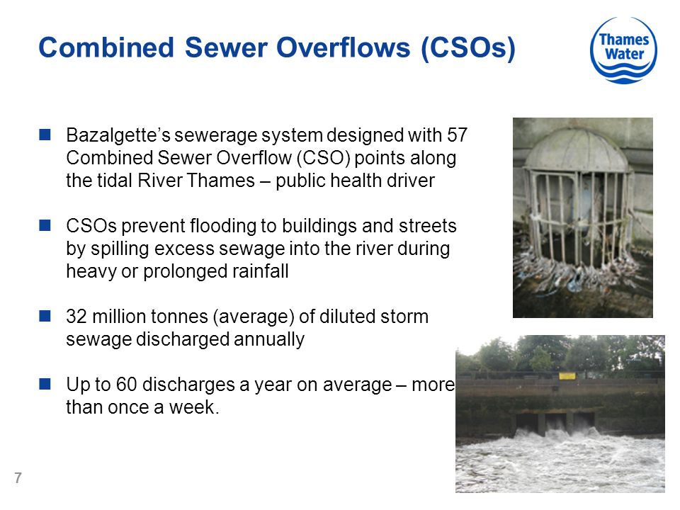 7 Combined Sewer Overflows (CSOs) Bazalgette's sewerage system designed with 57 Combined Sewer Overflow (CSO) points along the tidal River Thames – public health driver CSOs prevent flooding to buildings and streets by spilling excess sewage into the river during heavy or prolonged rainfall 32 million tonnes (average) of diluted storm sewage discharged annually Up to 60 discharges a year on average – more than once a week.