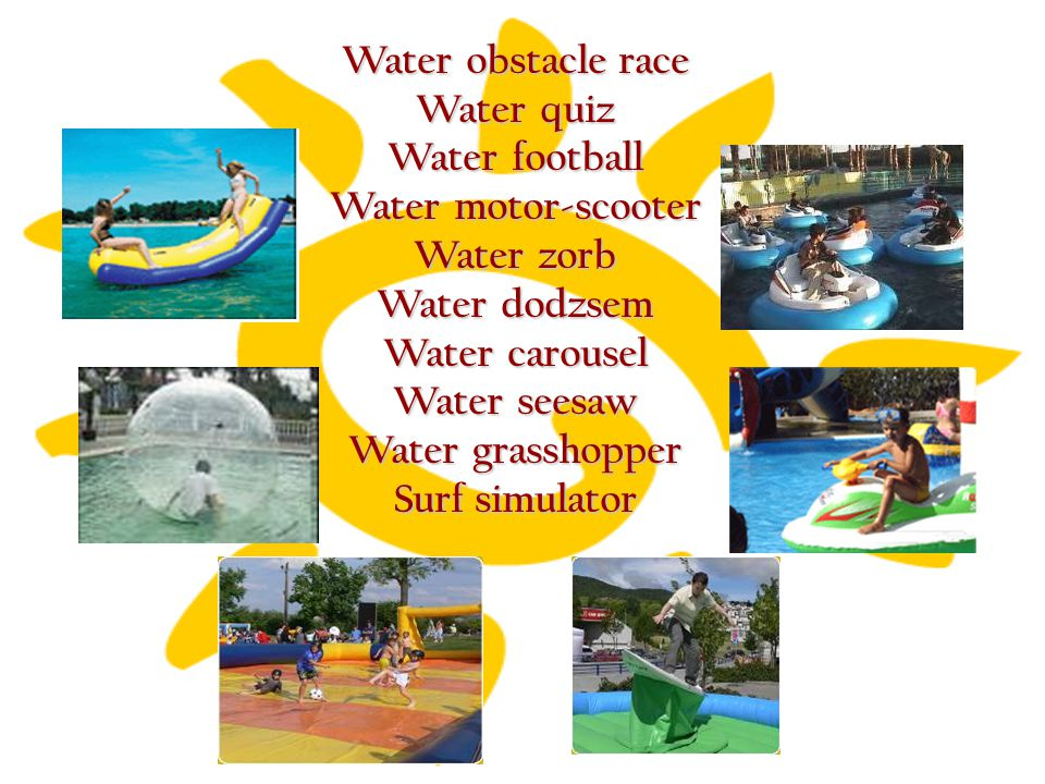 Water obstacle race Water quiz Water football Water motor-scooter Water zorb Water dodzsem Water carousel Water seesaw Water grasshopper Surf simulato