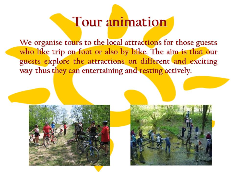 Tour animation We organise tours to the local attractions for those guests who like trip on foot or also by bike. The aim is that our guests explore t