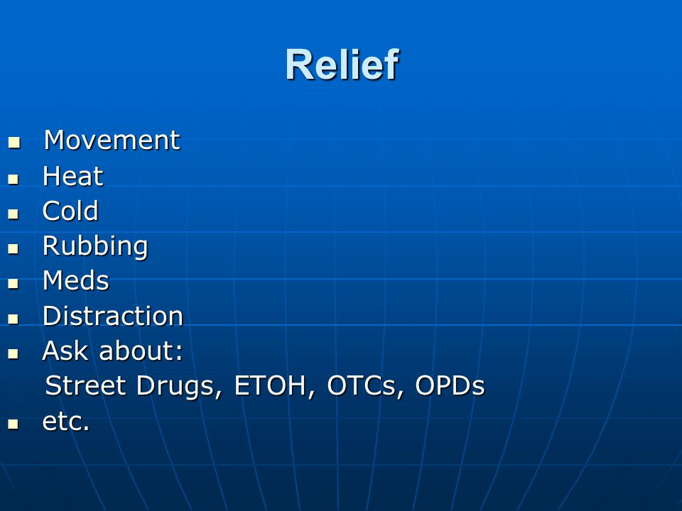Relief Movement Movement Heat Heat Cold Cold Rubbing Rubbing Meds Meds Distraction Distraction Ask about: Ask about: Street Drugs, ETOH, OTCs, OPDs Street Drugs, ETOH, OTCs, OPDs etc.