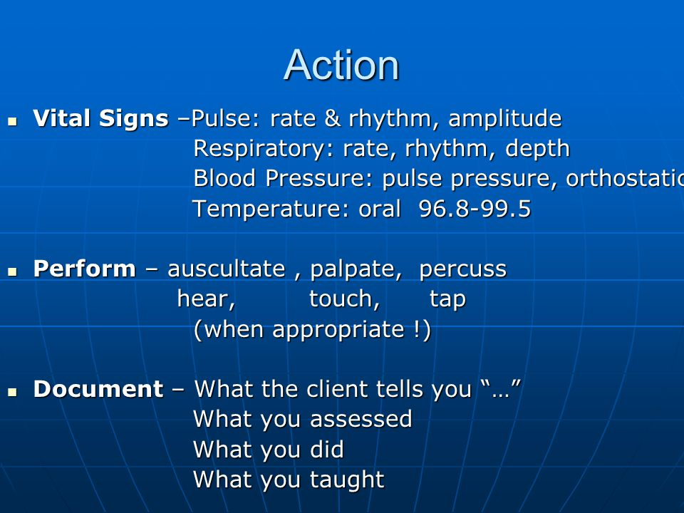 Action Vital Signs –Pulse: rate & rhythm, amplitude Vital Signs –Pulse: rate & rhythm, amplitude Respiratory: rate, rhythm, depth Respiratory: rate, rhythm, depth Blood Pressure: pulse pressure, orthostatic Blood Pressure: pulse pressure, orthostatic Temperature: oral 96.8-99.5 Temperature: oral 96.8-99.5 Perform – auscultate, palpate, percuss Perform – auscultate, palpate, percuss hear, touch, tap hear, touch, tap (when appropriate !) (when appropriate !) Document – What the client tells you … Document – What the client tells you … What you assessed What you assessed What you did What you did What you taught What you taught