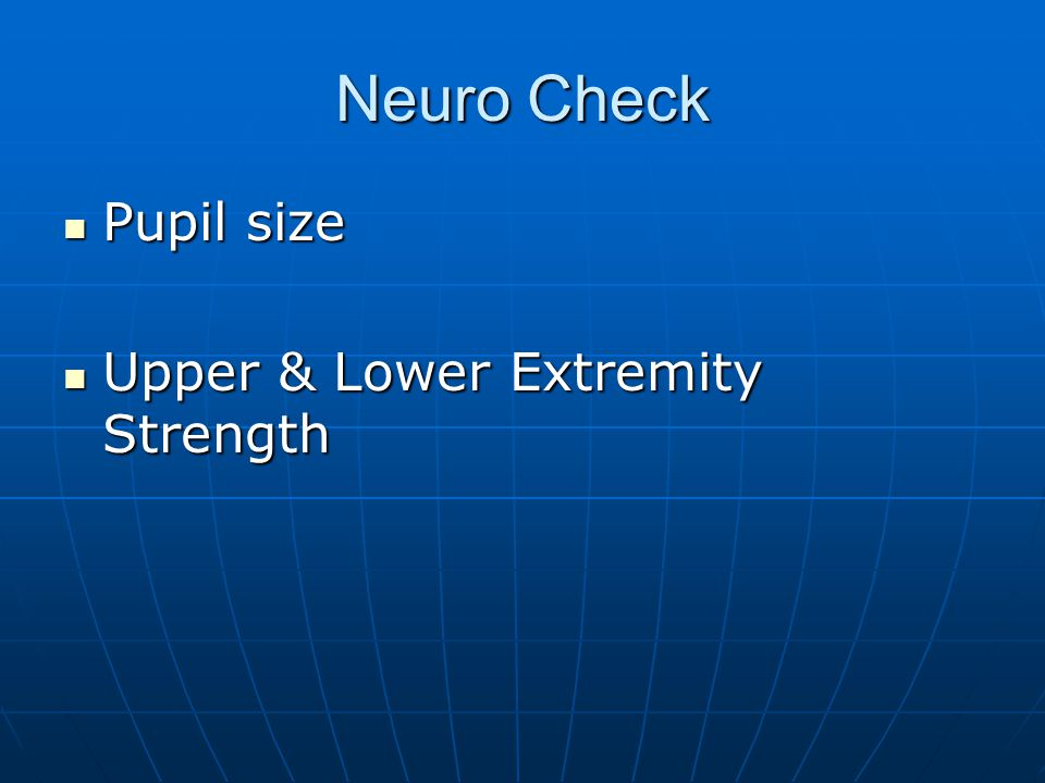 Neuro Check Pupil size Pupil size Upper & Lower Extremity Strength Upper & Lower Extremity Strength