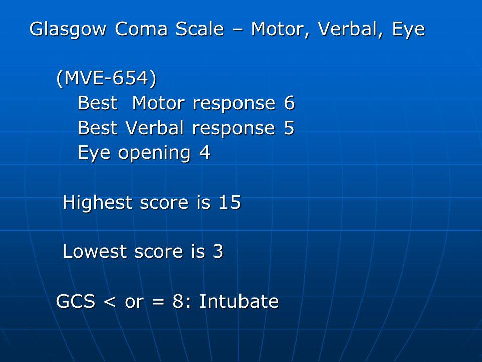 Glasgow Coma Scale – Motor, Verbal, Eye (MVE-654) (MVE-654) Best Motor response 6 Best Verbal response 5 Eye opening 4 Highest score is 15 Highest score is 15 Lowest score is 3 Lowest score is 3 GCS < or = 8: Intubate GCS < or = 8: Intubate