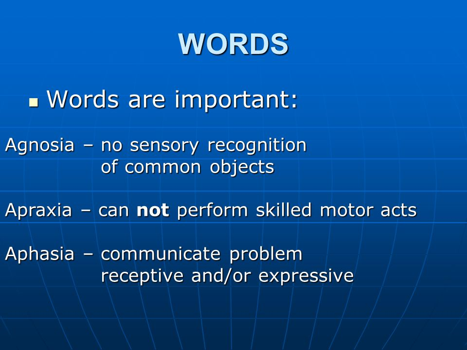 WORDS Words are important: Words are important: Agnosia – no sensory recognition of common objects of common objects Apraxia – can not perform skilled motor acts Aphasia – communicate problem receptive and/or expressive receptive and/or expressive