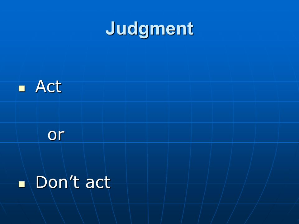 Judgment Act Act or or Don't act Don't act