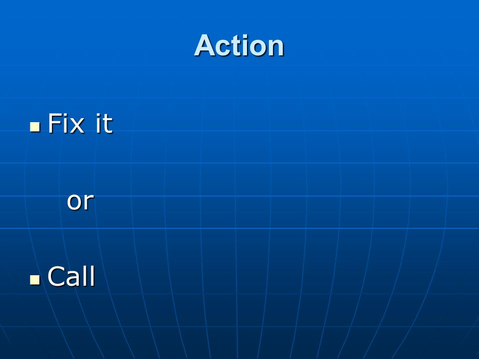 Action Fix it Fix it or or Call Call