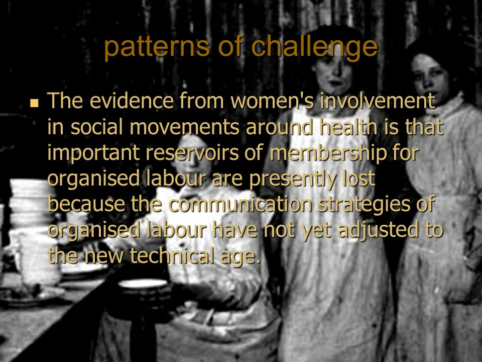 patterns of challenge The evidence from women s involvement in social movements around health is that important reservoirs of membership for organised labour are presently lost because the communication strategies of organised labour have not yet adjusted to the new technical age.