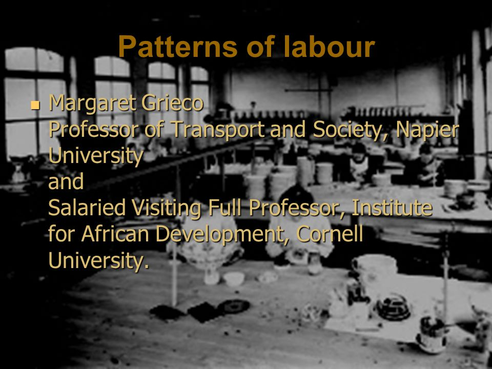 Patterns of labour Margaret Grieco Professor of Transport and Society, Napier University and Salaried Visiting Full Professor, Institute for African Development, Cornell University.