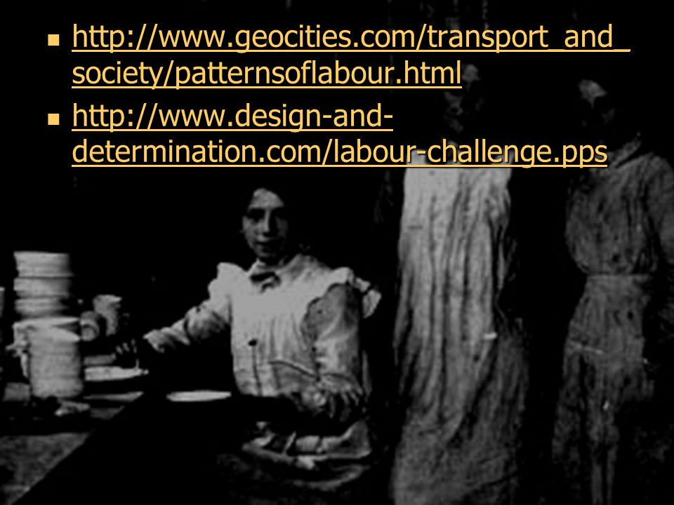 http://www.geocities.com/transport_and_ society/patternsoflabour.html http://www.geocities.com/transport_and_ society/patternsoflabour.html http://www.geocities.com/transport_and_ society/patternsoflabour.html http://www.geocities.com/transport_and_ society/patternsoflabour.html http://www.design-and- determination.com/labour-challenge.pps http://www.design-and- determination.com/labour-challenge.pps http://www.design-and- determination.com/labour-challenge.pps http://www.design-and- determination.com/labour-challenge.pps