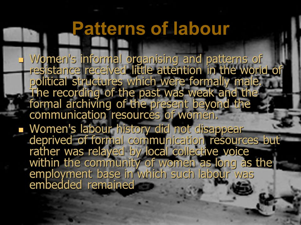 Patterns of labour Women s informal organising and patterns of resistance received little attention in the world of political structures which were formally male.