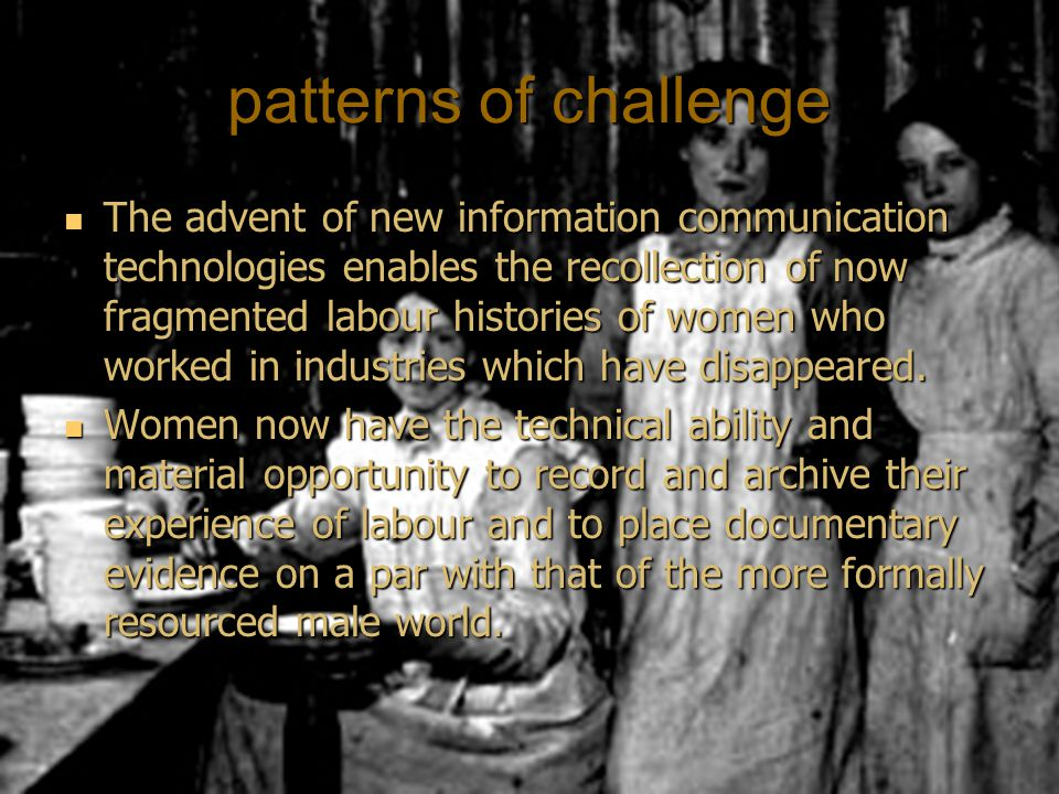 patterns of challenge The advent of new information communication technologies enables the recollection of now fragmented labour histories of women who worked in industries which have disappeared.