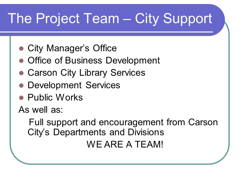 The Project Team – City Support City Manager's Office Office of Business Development Carson City Library Services Development Services Public Works As well as: Full support and encouragement from Carson City's Departments and Divisions WE ARE A TEAM!
