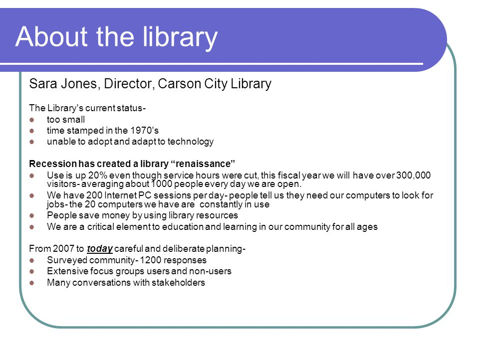 About the library Sara Jones, Director, Carson City Library The Library s current status- too small time stamped in the 1970 s unable to adopt and adapt to technology Recession has created a library renaissance Use is up 20% even though service hours were cut, this fiscal year we will have over 300,000 visitors- averaging about 1000 people every day we are open.